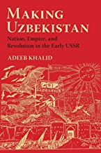 Making Uzbekistan: Nation, Empire, and Revolution in the Early USSR