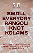 SMALL EVERYDAY RANGOLI KNOT KOLAMS: A Collection of small sikku kolams, melikala muggulu, braided rangoli, rangavalli designs