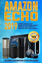 Amazon Echo: 2019 Simple Alexa User Guide to Use Your Smart Speaker Easy with 10 Coolest Tips and Tricks. Second Generation Echo Included