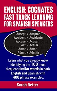 ENGLISH: COGNATES FAST TRACK LEARNING FOR SPANISH SPEAKERS: Learn what you already know identifying the 100 most frequent similar words in both English and Spanish with 400 phrase examples.