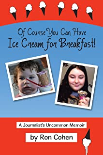 Of Course You Can Have Ice Cream for Breakfast!: A Journalist'S Uncommon Memoir