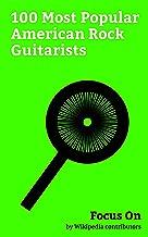Focus On: 100 Most Popular American Rock Guitarists: Chris Cornell, Chuck Berry, Katy Perry, Prince (musician), Kurt Cobain, Bob Dylan, Jimi Hendrix, Gregg Allman, Adam Levine, Jared Leto, etc.