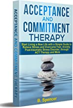 Acceptance and Commitment Therapy: Start living a new life with a simple guide to relieve stress and overcome fear, anxiet...