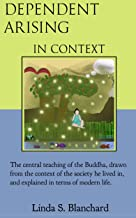 Dependent Arising In Context: the Buddha's core lesson in the context of his time, and ours