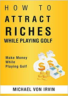 How To Attract Riches While Playing Golf: Attract Money Using Neuro-Linguist Attraction (NLA)