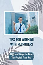 Tips For Working With Recruiters: Different Ways To Find The Perfect Tech Job: Finding The Right Job (English Edition)