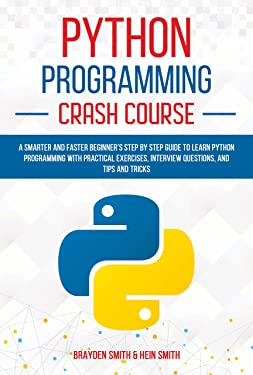 Python Programming Crash Course: A Smarter and Faster Beginner's Step by Step Guide to Learn Python Programming with Practical Exercises, Interview Questions, and Tips and Tricks
