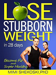 Lose Stubborn Weight: Become Fit and Super-healthy in 28 days (Sustainable and Healthiest Weight Loss, Lower Cancer Risk, Lower Blood Pressure and Cholesterol, Heal Diabetes)