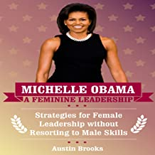 Michelle Obama: A Feminine Leadership: Strategies for Female Leadership Without Resorting to Male Skills