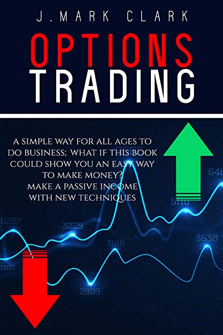 OPTIONS TRADING: A SIMPLE WAY FOR ALL AGES TO DO BUSINESS; WHAT IF THIS BOOK COULD SHOW YOU AN EASY WAY TO MAKE MONEY? MAKE A PASSIVE INCOME WITH NEW TECHNIQUES (English Edition)
