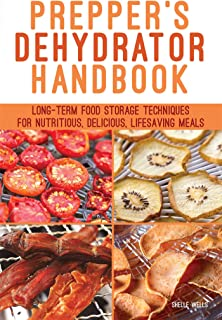 Prepper's Dehydrator Handbook: Long-term Food Storage Techniques for Nutritious, Delicious, Lifesaving Meals