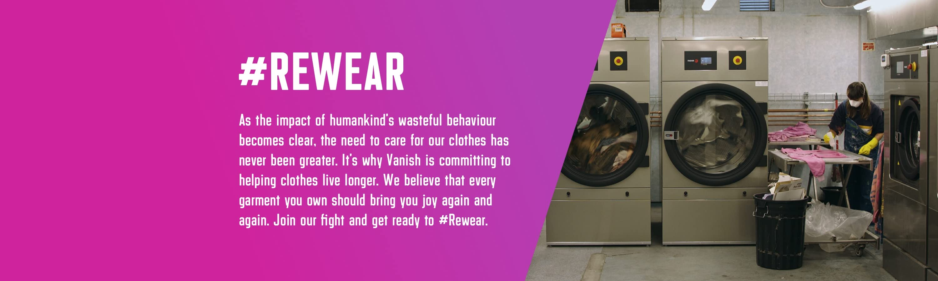 #Rewear.  As the impact of humankind's wasteful behaviour becomes clear, the need to care for our clothes has never been greater. It's why Vanish is committing to helping clothes live longer. We believe that every garment you own should bring you joy again and again. Join our fight and get ready to #Rewear.