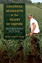 Colonial Migrants at the Heart of Empire: Puerto Rican Workers on U.S. Farms (American Crossroads Book 57)