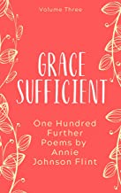 Grace Sufficient - One Hundred Further Poems by Annie Johnson Flint (Annie Johnson Flint Collection Book 3)