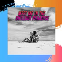 Meet Me in the Chillout Paradise: 2019 Chill Out Electro Relaxing Music in Different Styles, Total Vacation Compilation, Lounge Songs Selection