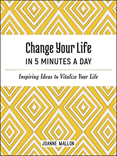 Change Your Life in 5 Minutes a Day: Inspiring Ideas to Vitalize Your Life Every Day