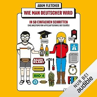 Wie man Deutscher wird in 50 einfachen Schritten - Eine Anleitung von Apfelsaftschorle bis Tschüss: Eine Anleitung von Apfelsaftschorle bis Tschüss