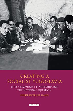 Creating a Socialist Yugoslavia: Tito, Communist Leadership and the National Question