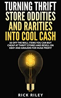 Turning Thrift Store Oddities And Rarities Into Cool Cash: 50 Off The Wall Items You Can Buy Cheap At Thrift Stores And Resell On eBay And Amazon For Huge ... Flipping Thrift Store Items, eBay Secrets)