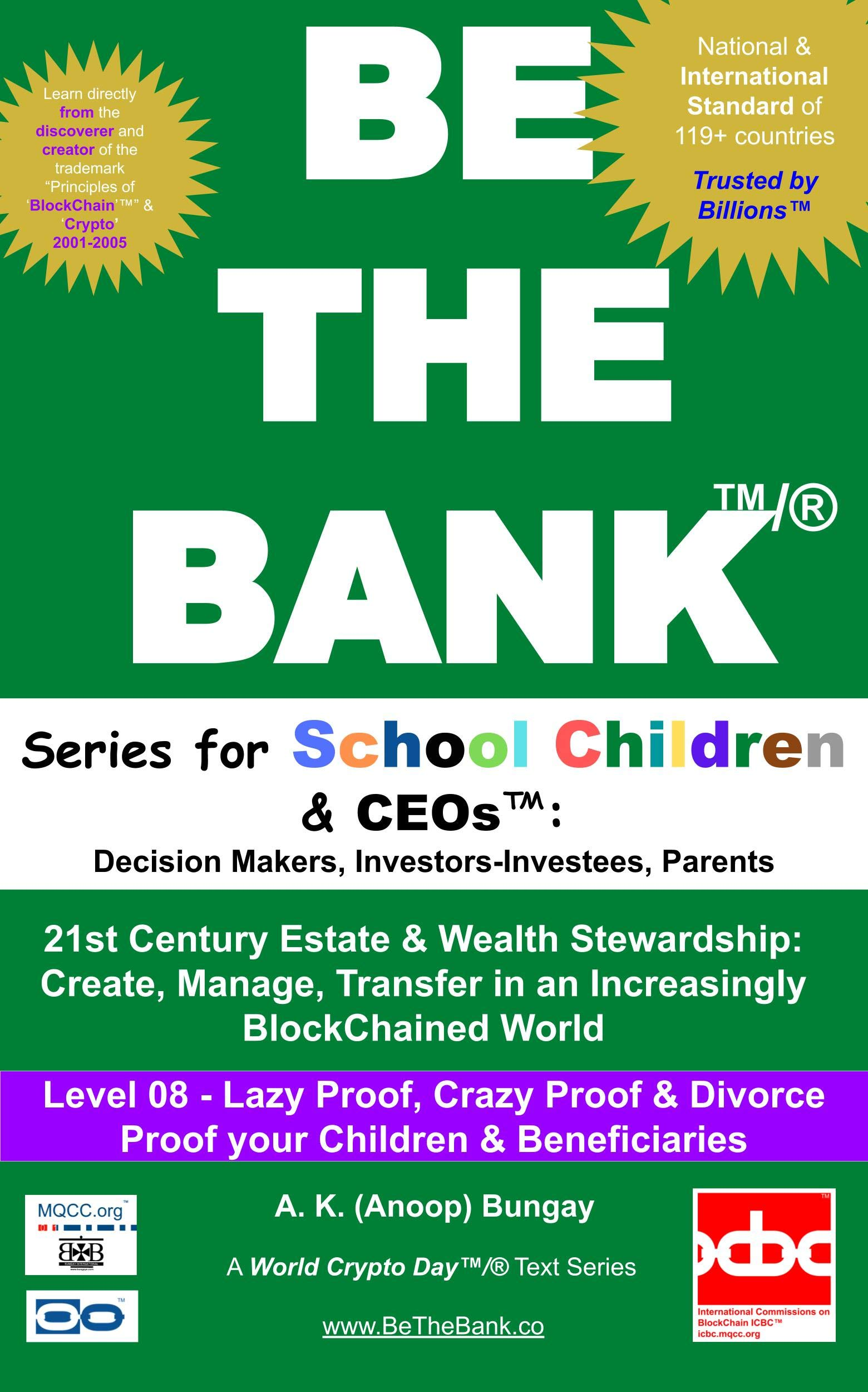 Be The Bank™/® Level 08-Lazy Proof, Crazy Proof & Divorce Proof your Children & Beneficiaries: 21st Century Estate & Wealth Stewardship: Create, Manage, Transfer in an Increasingly BlockChained World