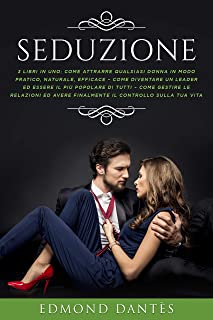 SEDUZIONE: 3 Libri in 1: Come attrarre qualsiasi donna, diventare un leader e gestire le relazioni (Montecristo Non Esiste Vol. 4) (Italian Edition)