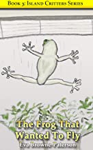 The Frog That Wanted To Fly (Island Critters Book 3)