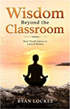 Wisdom Beyond the Classroom: Real World Advice to Last a Lifetime