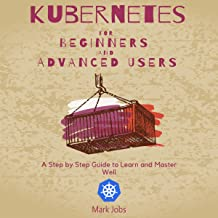 Kubernetes for Beginners and Advanced Users: A Step by Step Guide to Learn and Master Well