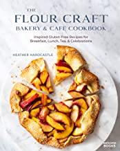 The Flour Craft Bakery & Cafe Cookbook: Inspired Gluten Free Recipes for Breakfast, Lunch, Tea, and Celebrations