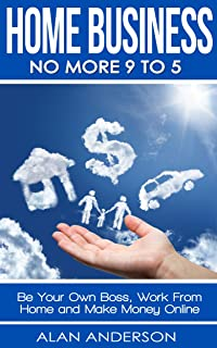 Home Business: No More 9 to 5!: Be Your Own Boss, Work From Home and Make Money Online (Work Anywhere, Be Your Own Boss, Quit Your Job, Financial Future, ... Home Business Ideas, Financial Freedom)