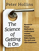 The Science of Getting It On: Research-Based Methods to Understand Human Sexuality, Make Sparks Fly, and Love Like Casanova
