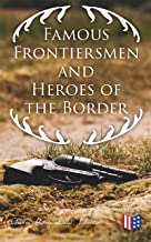 Famous Frontiersmen and Heroes of the Border: Their Adventurous Lives and Stirring Experiences in Pioneer Days