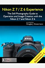 Nikon Z7 / Z6 Experience - The Still Photography Guide to Operation and Image Creation with the Nikon Z7 and Nikon Z6: Updated for Firmware 2.0 Kindle Edition