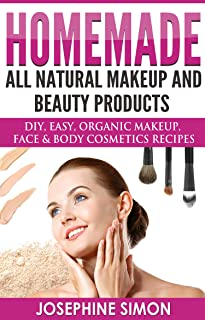 Homemade All-Natural Makeup and Beauty Products: DIY Easy, Organic Makeup, Face & Body Cosmetics Recipes (DIY Beauty Products Book 7)