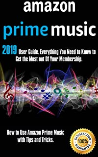 Amazon Prime Music: 2019 User Guide. Everything You Need to Know to Get the Most out Of Your Membership. How to Use Amazon...