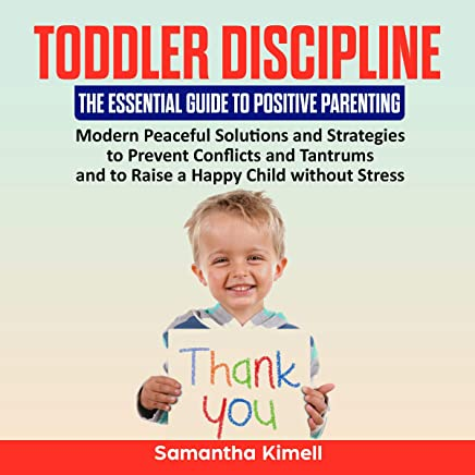 Toddler Discipline: The Essential Guide to Positive Parenting: Peaceful Solutions and Strategies to Prevent Conflicts, Tantrums and to Raise a Happy Child. (Baby Training for Modern Parents, Book 2)