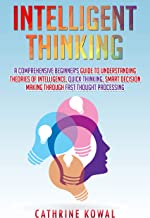 Intelligent Thinking: A Comprehensive Beginner's Guide to Understanding Theories of Intelligence, Quick Thinking, Smart Decision Making Through Fast Thought Processing