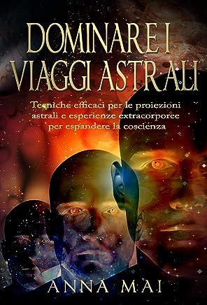 DOMINARE I VIAGGI ASTRALI: Tecniche efficaci per le proiezioni astrali e esperienze extracorporee per espandere la coscienza