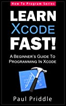 Xcode: Learn Xcode Fast! - A Beginner's Guide To Programming in Xcode (How To Program Series): Get Started With Xcode The Easy Way!