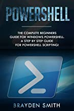 PowerShell: The Complete Beginners Guide for Windows PowerShell. A Step by Step Guide for PowerShell Scripting! (English Edition)