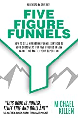 Five Figure Funnels: How To Sell Marketing Funnel Services To Your Customers For Five Figures In Any Market, No Matter Your Experience Kindle Edition