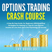 Options Trading Crash Course: A Step by Step Guide for Beginners with Simplified Strategies for Making in 7 Day or Less Passive Income on Line and Learn the Psychology of Success