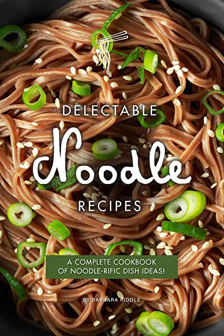 Delectable Noodle Recipes: A Complete Cookbook of Noodle-rific Dish Ideas! (English Edition)