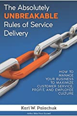 The Absolutely Unbreakable Rules of Service Delivery: How to Manage Your Business to Maximize Customer Service, Profit, and Employee Culture Kindle Edition