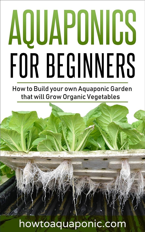 潤滑する神経障害愛人Aquaponics for Beginners: How to Build your own Aquaponic Garden that will Grow Organic Vegetables (English Edition)