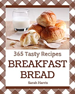 365 Tasty Breakfast Bread Recipes: Home Cooking Made Easy with Breakfast Bread Cookbook!