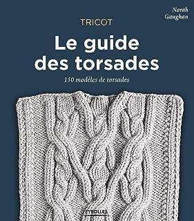 Tricot : le guide des torsades: 150 modèles de torsades