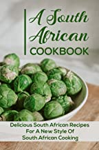 A South African Cookbook: Delicious South African Recipes For A New Style Of South African Cooking: Authentic South Africa...