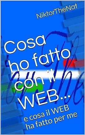 Cosa ho fatto con il WEB...: e cosa il WEB ha fatto per me