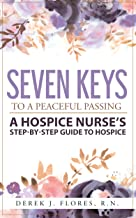 Seven Keys to a Peaceful Passing: A Hospice Nurse's Step-by-Step Guide to Hospice